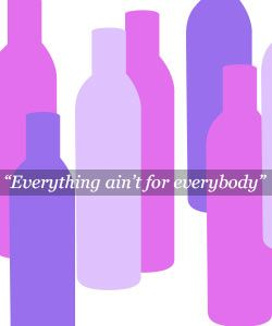 """""""Everything Ain't for Everybody!"""""""